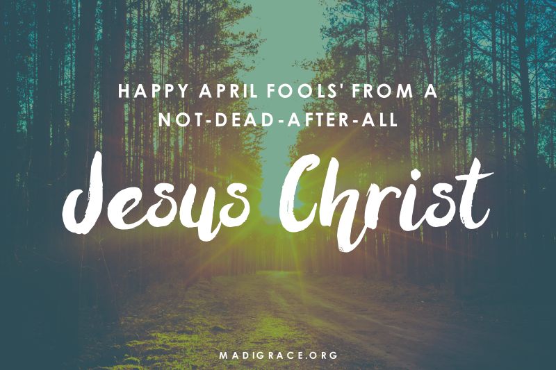 Happy April Fools' from a Not-Dead-After-All Jesus Christ